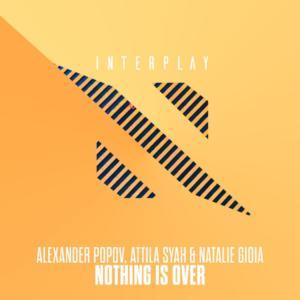 Alexander Popov, Attila Syah & Natalie Gioia - Nothing Is Over